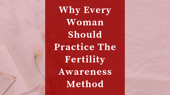 why every woman should practice the fertility awareness method